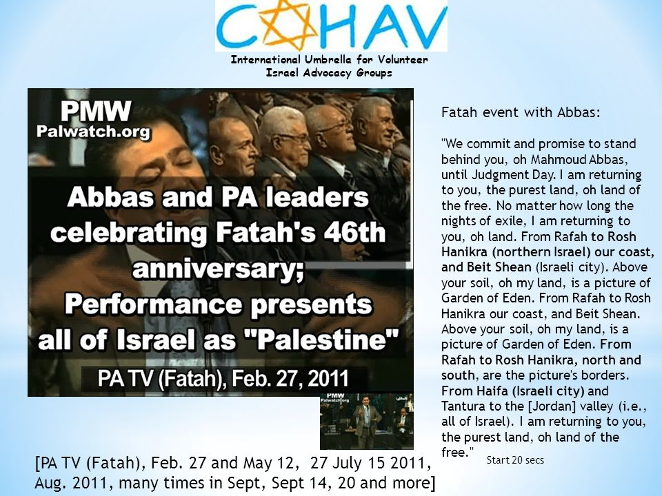 Fatah event with Abbas: We commit and promise to stand behind you, oh Mahmoud Abbas, until Judgment Day. I am returning to you, the purest land, oh land of the free. No matter how long the nights of exile, I am returning to you, oh land. From Rafah to Rosh Hanikra (northern Israel) our coast, and Beit Shean (Israeli city). Above your soil, oh my land, is a picture of Garden of Eden. From Rafah to Rosh Hanikra our coast, and Beit Shean. Above your soil, oh my land, is a picture of Garden of Eden. From Rafah to Rosh Hanikra, north and south, are the picture s borders. From Haifa (Israeli city) and Tantura to the [Jordan] valley (i.e., all of Israel). I am returning to you, the purest land, oh land of the free.